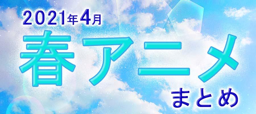 【春アニメまとめ】2021年4月期の新アニメ一覧