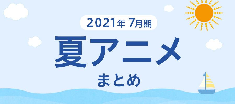 【夏アニメまとめ】2021年7月期の新アニメ一覧