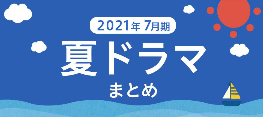 【夏ドラマまとめ】2021年7月期の新ドラマ一覧